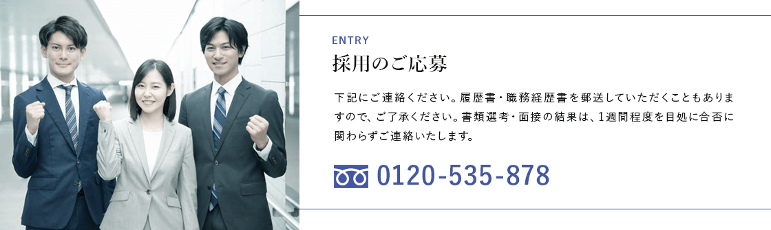 ENTRY 採用のご応募 下記にご連絡ください。履歴書・職務経歴書を郵送していただくこともありますので、ご了承ください。書類選考・面接の結果は、1週間程度を目処に合否に関わらずご連絡いたします。 フリーダイヤル 0120-535-878