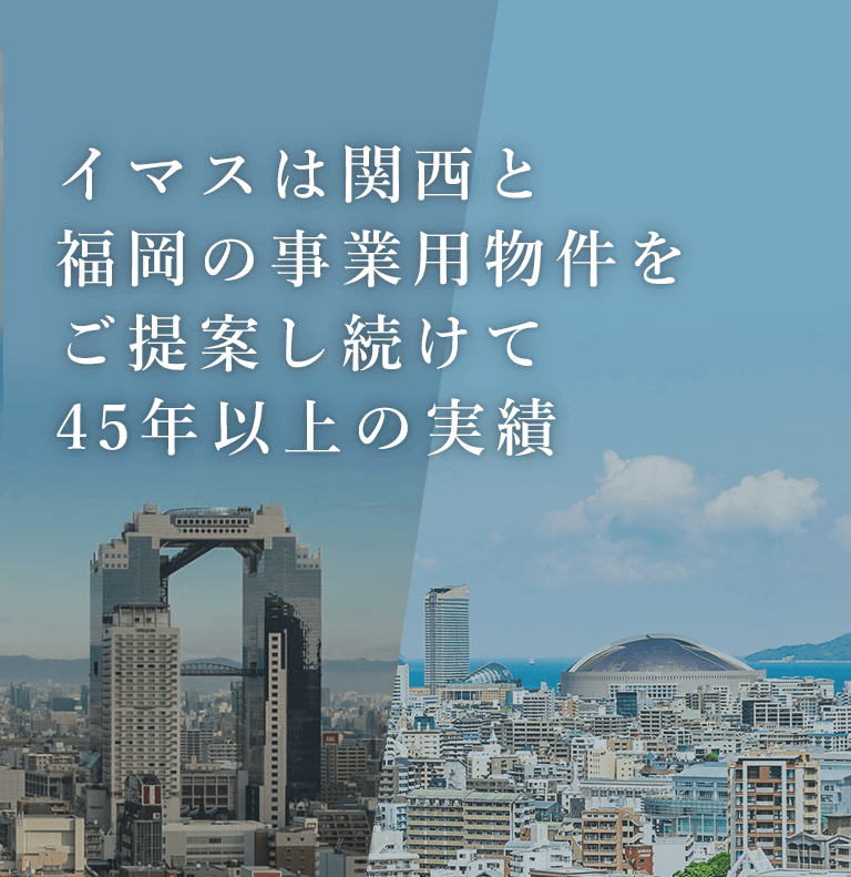 イマスは関西と福岡の事業用物件をご提案し続けて45年以上の実績